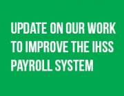 Important update on late IHSS paychecks and the future of the payroll system